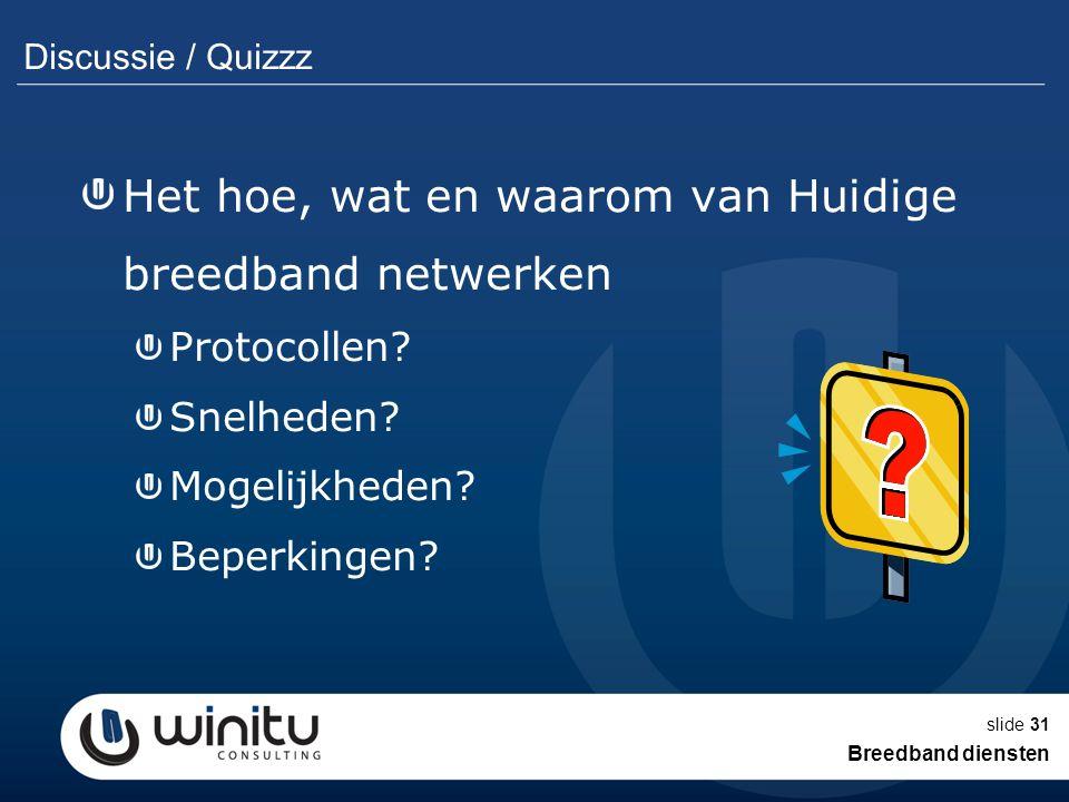 slide31 Discussie / Quizzz Het hoe, wat en waarom van Huidige breedband netwerken Protocollen? Snelheden? Mogelijkheden? Beperkingen? Breedband dienst