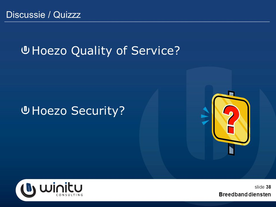slide38 Discussie / Quizzz Hoezo Quality of Service? Hoezo Security? Breedband diensten