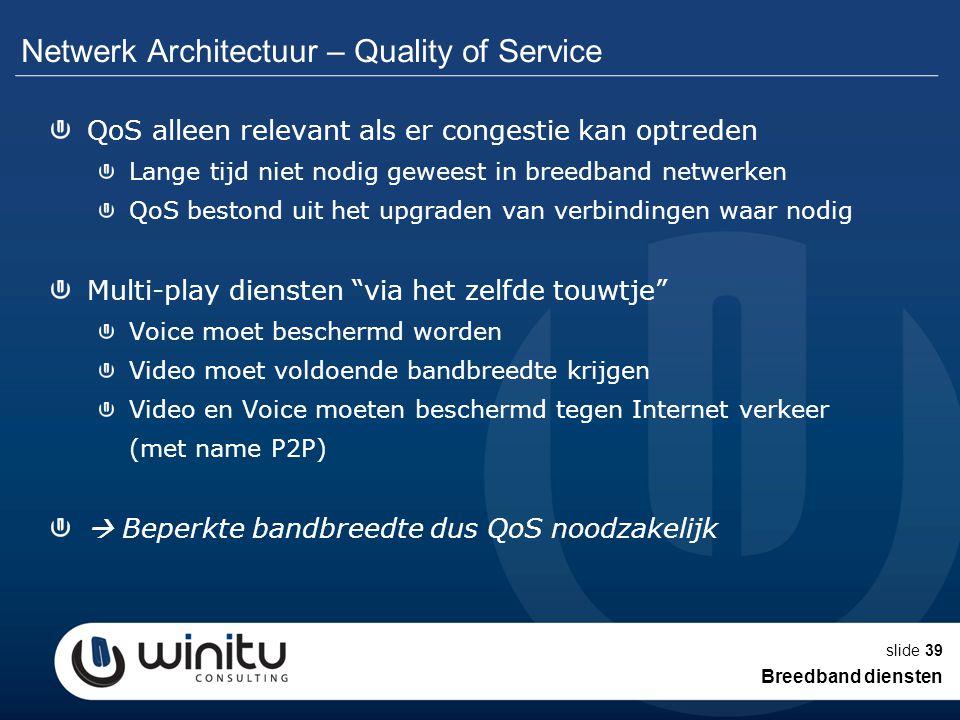 slide39 Netwerk Architectuur – Quality of Service QoS alleen relevant als er congestie kan optreden Lange tijd niet nodig geweest in breedband netwerk