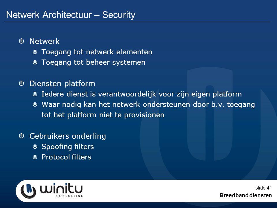 slide41 Netwerk Architectuur – Security Netwerk Toegang tot netwerk elementen Toegang tot beheer systemen Diensten platform Iedere dienst is verantwoo