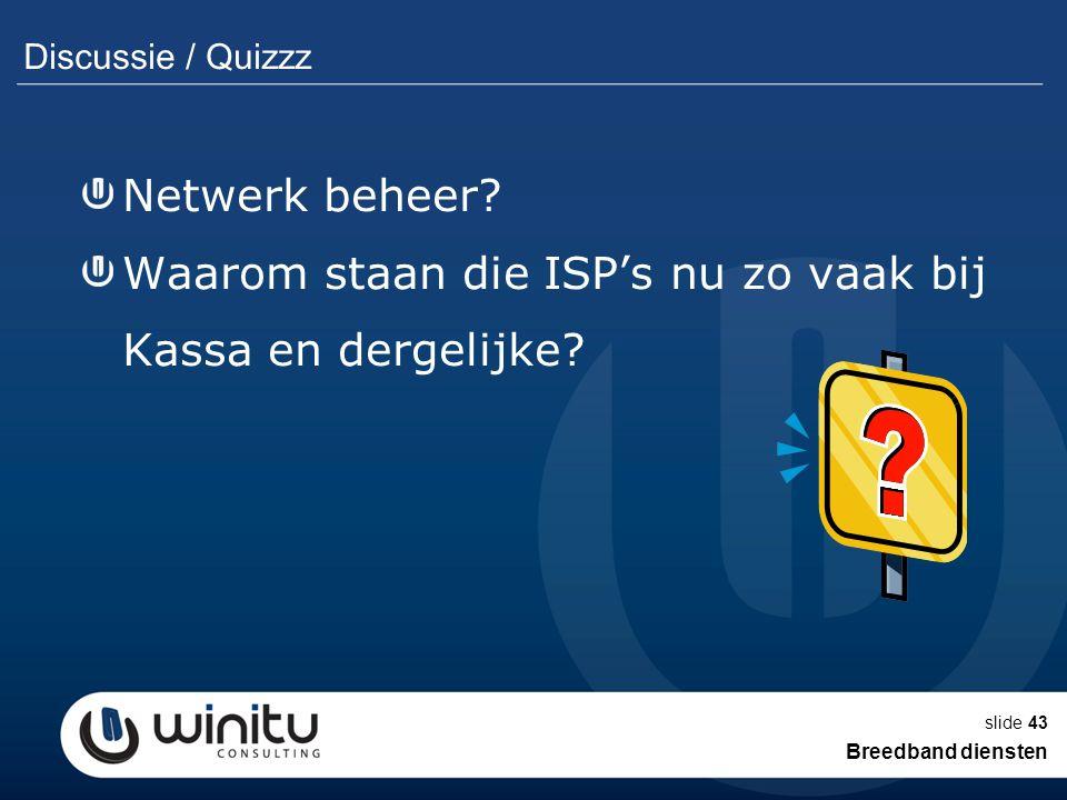 slide43 Discussie / Quizzz Netwerk beheer? Waarom staan die ISP's nu zo vaak bij Kassa en dergelijke? Breedband diensten