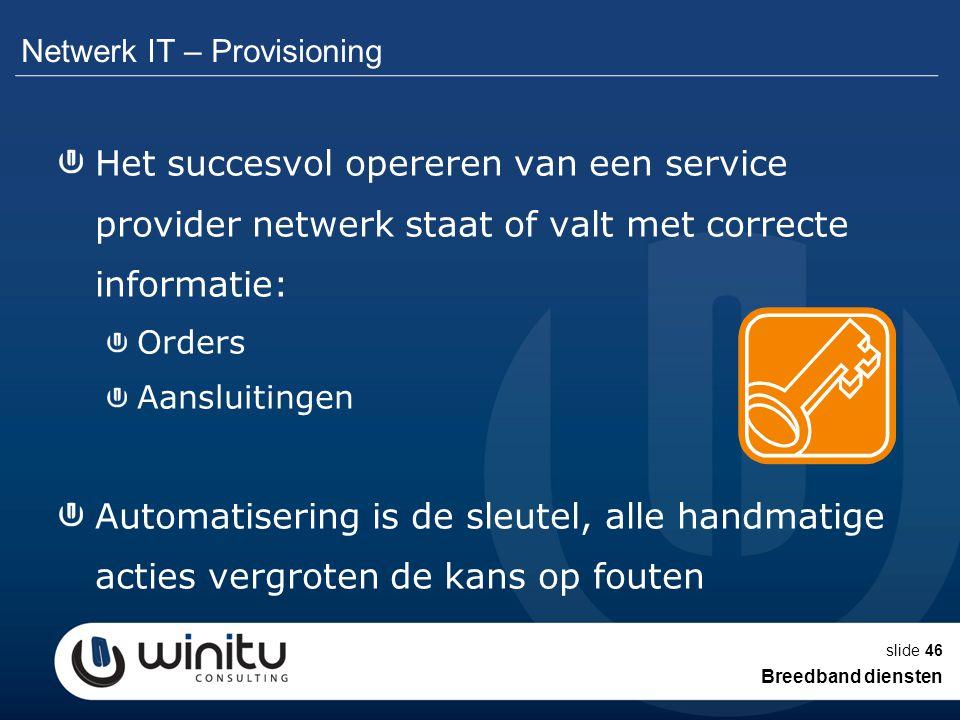 slide46 Netwerk IT – Provisioning Het succesvol opereren van een service provider netwerk staat of valt met correcte informatie: Orders Aansluitingen