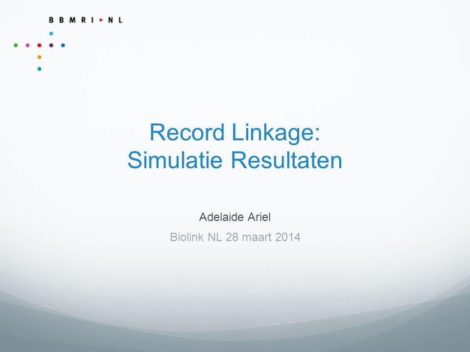 Record Linkage: Simulatie Resultaten Adelaide Ariel Biolink NL 28 maart 2014