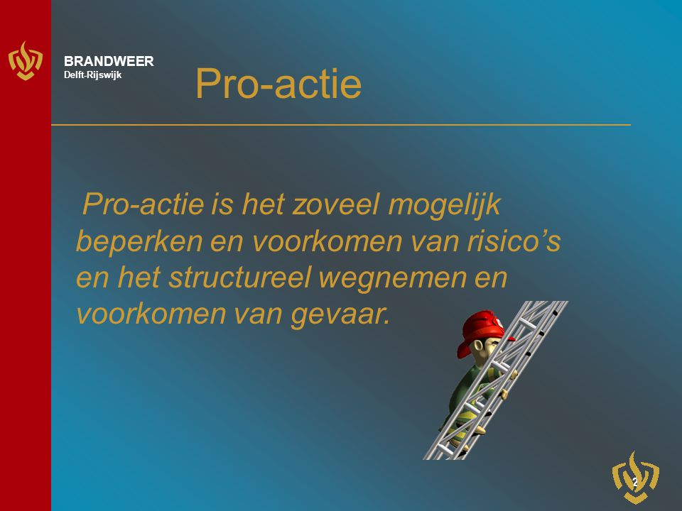 2 BRANDWEER Delft-Rijswijk Pro-actie Pro-actie is het zoveel mogelijk beperken en voorkomen van risico's en het structureel wegnemen en voorkomen van gevaar.