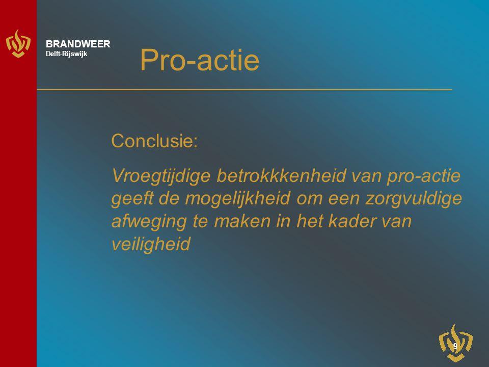 9 BRANDWEER Delft-Rijswijk Pro-actie Conclusie: Vroegtijdige betrokkkenheid van pro-actie geeft de mogelijkheid om een zorgvuldige afweging te maken in het kader van veiligheid