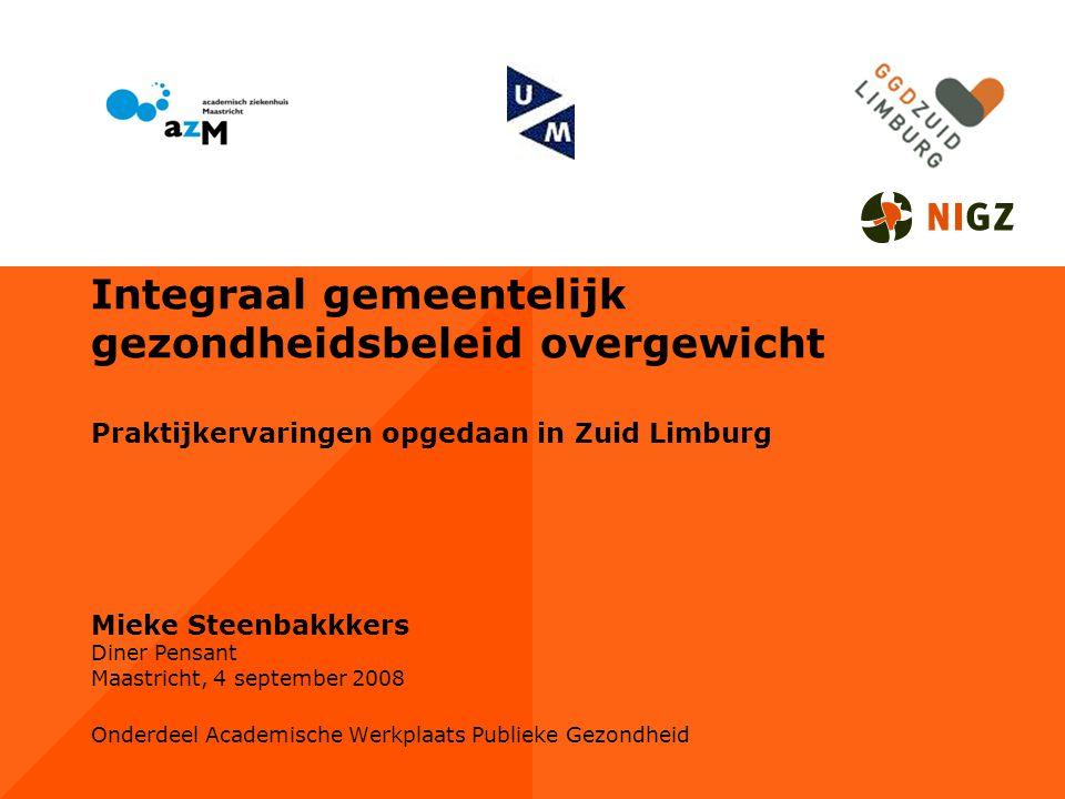 Integraal gemeentelijk gezondheidsbeleid overgewicht Praktijkervaringen opgedaan in Zuid Limburg Mieke Steenbakkkers Diner Pensant Maastricht, 4 september 2008 Onderdeel Academische Werkplaats Publieke Gezondheid