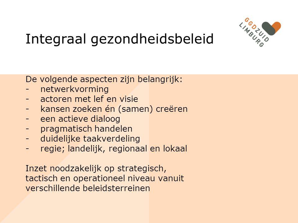 Integraal gezondheidsbeleid De volgende aspecten zijn belangrijk: -netwerkvorming -actoren met lef en visie -kansen zoeken én (samen) creëren -een actieve dialoog -pragmatisch handelen -duidelijke taakverdeling -regie; landelijk, regionaal en lokaal Inzet noodzakelijk op strategisch, tactisch en operationeel niveau vanuit verschillende beleidsterreinen
