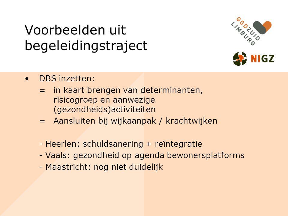 Voorbeelden uit begeleidingstraject DBS inzetten: =in kaart brengen van determinanten, risicogroep en aanwezige (gezondheids)activiteiten =Aansluiten bij wijkaanpak / krachtwijken - Heerlen: schuldsanering + reïntegratie - Vaals: gezondheid op agenda bewonersplatforms - Maastricht: nog niet duidelijk