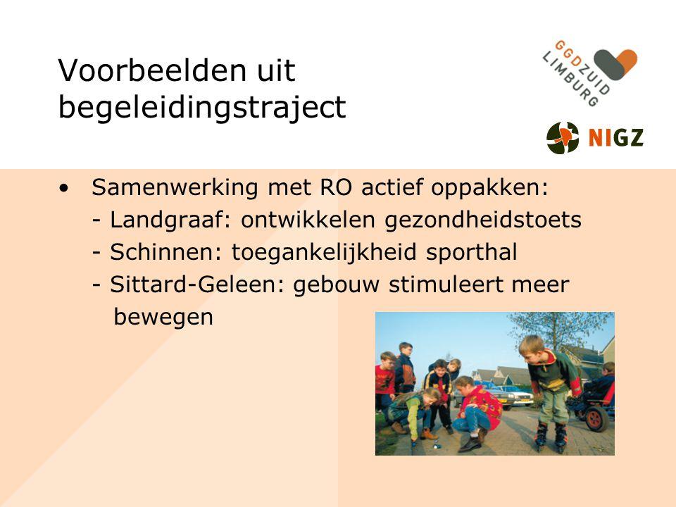 Voorbeelden uit begeleidingstraject Samenwerking met RO actief oppakken: - Landgraaf: ontwikkelen gezondheidstoets - Schinnen: toegankelijkheid sporthal - Sittard-Geleen: gebouw stimuleert meer bewegen