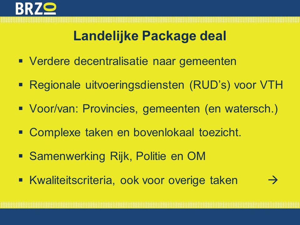 Landelijke Package deal  Verdere decentralisatie naar gemeenten  Regionale uitvoeringsdiensten (RUD's) voor VTH  Voor/van: Provincies, gemeenten (e