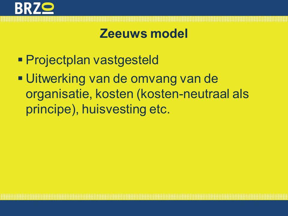 Zeeuws model  Projectplan vastgesteld  Uitwerking van de omvang van de organisatie, kosten (kosten-neutraal als principe), huisvesting etc.