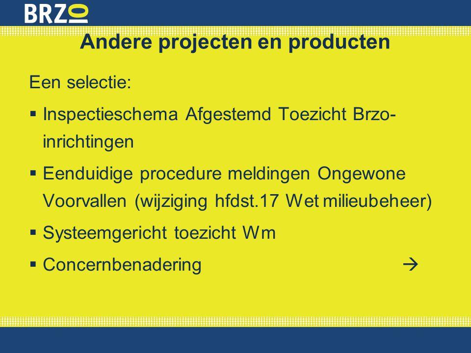 Andere projecten en producten Een selectie:  Inspectieschema Afgestemd Toezicht Brzo- inrichtingen  Eenduidige procedure meldingen Ongewone Voorvall