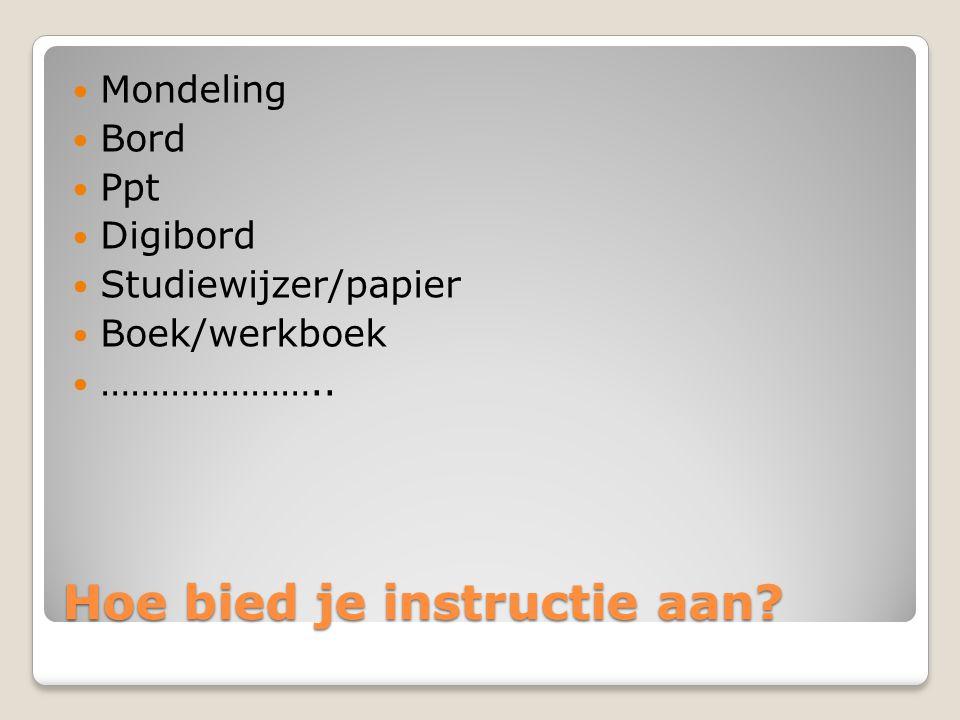 Hoe bied je instructie aan? Mondeling Bord Ppt Digibord Studiewijzer/papier Boek/werkboek …………………..
