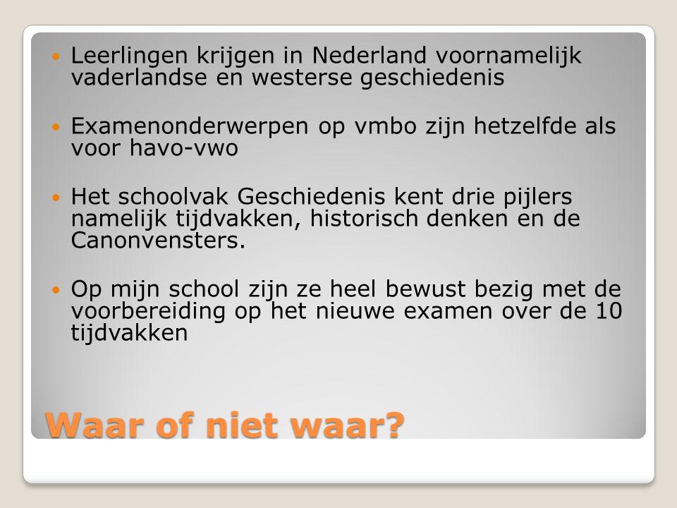 Waar of niet waar? Leerlingen krijgen in Nederland voornamelijk vaderlandse en westerse geschiedenis Examenonderwerpen op vmbo zijn hetzelfde als voor