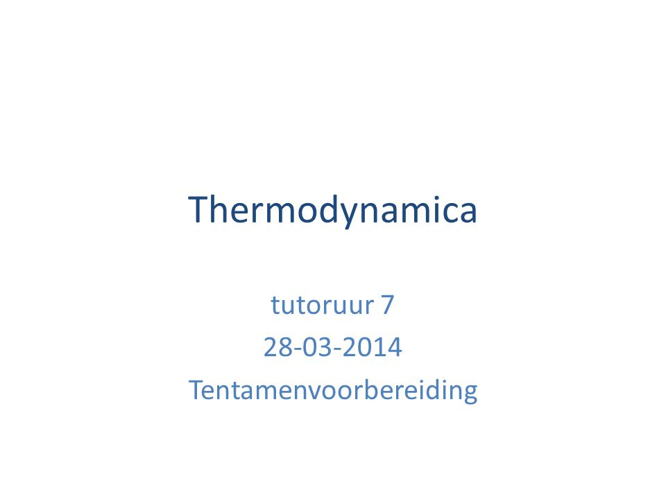 Thermodynamica tutoruur 7 28-03-2014 Tentamenvoorbereiding