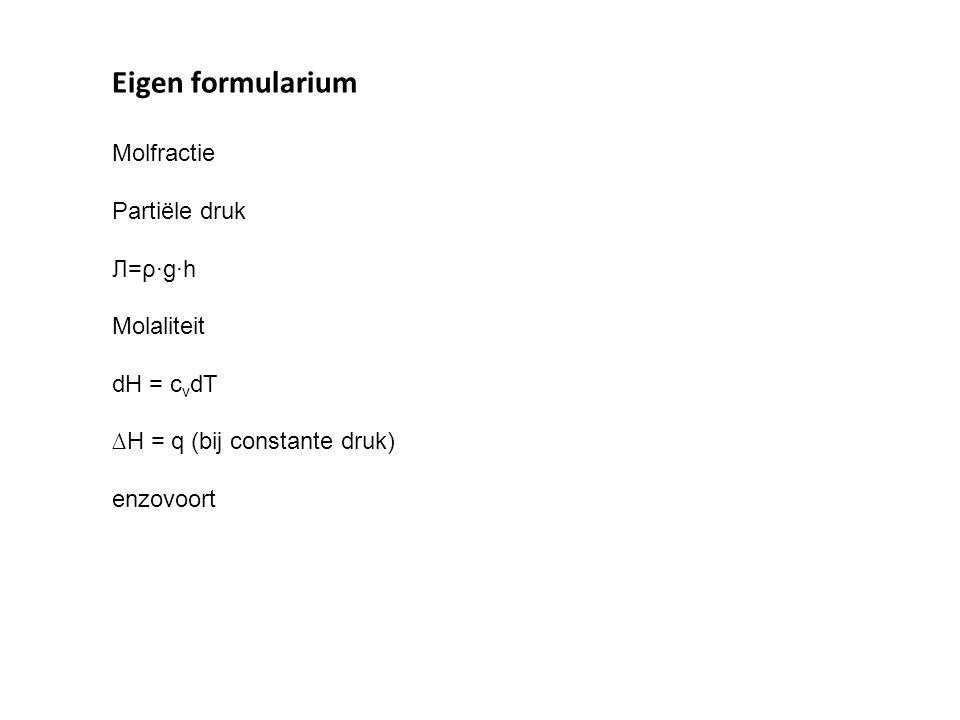 Eigen formularium Molfractie Partiële druk Л=ρ·g·h Molaliteit dH = c v dT ∆H = q (bij constante druk) enzovoort