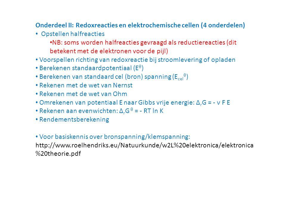 Onderdeel II: Redoxreacties en elektrochemische cellen (4 onderdelen) Opstellen halfreacties NB: soms worden halfreacties gevraagd als reductiereacties (dit betekent met de elektronen voor de pijl) Voorspellen richting van redoxreactie bij stroomlevering of opladen Berekenen standaardpotentiaal (E θ ) Berekenen van standaard cel (bron) spanning (E cel θ ) Rekenen met de wet van Nernst Rekenen met de wet van Ohm Omrekenen van potentiaal E naar Gibbs vrije energie: Δ r G = - ν F E Rekenen aan evenwichten: Δ r G θ = - RT ln K Rendementsberekening Voor basiskennis over bronspanning/klemspanning: http://www.roelhendriks.eu/Natuurkunde/w2L%20elektronica/elektronica %20theorie.pdf