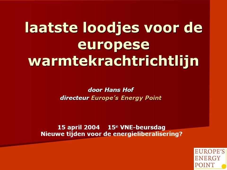 laatste loodjes voor de europese warmtekrachtrichtlijn door Hans Hof directeur Europe's Energy Point 15 april 2004 15 e VNE-beursdag Nieuwe tijden voor de energieliberalisering
