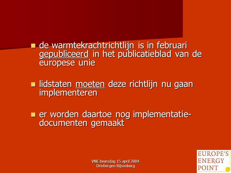 VNE beursdag 15 april 2004 Driebergen-Rijsenburg13 de warmtekrachtrichtlijn is in februari gepubliceerd in het publicatieblad van de europese unie de warmtekrachtrichtlijn is in februari gepubliceerd in het publicatieblad van de europese unie lidstaten moeten deze richtlijn nu gaan implementeren lidstaten moeten deze richtlijn nu gaan implementeren er worden daartoe nog implementatie- documenten gemaakt er worden daartoe nog implementatie- documenten gemaakt