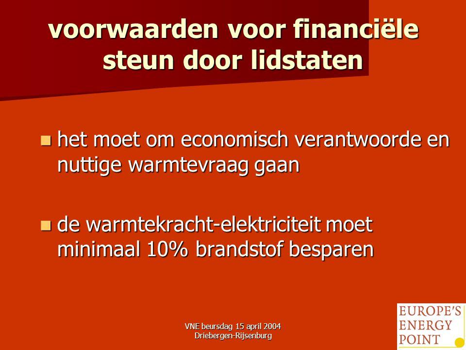 VNE beursdag 15 april 2004 Driebergen-Rijsenburg16 voorwaarden voor financiële steun door lidstaten het moet om economisch verantwoorde en nuttige warmtevraag gaan het moet om economisch verantwoorde en nuttige warmtevraag gaan de warmtekracht-elektriciteit moet minimaal 10% brandstof besparen de warmtekracht-elektriciteit moet minimaal 10% brandstof besparen