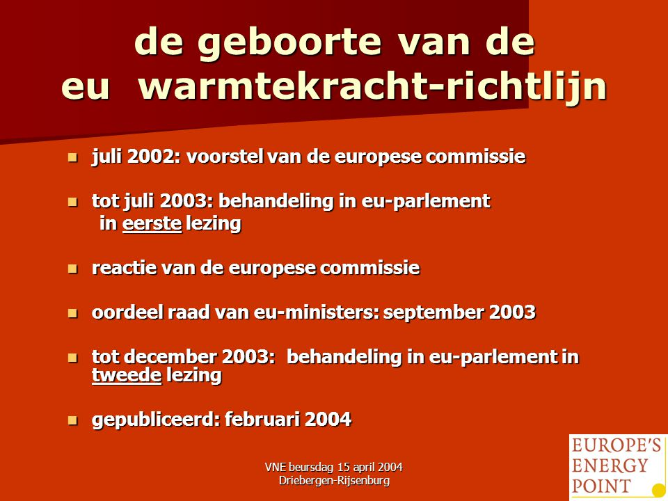 VNE beursdag 15 april 2004 Driebergen-Rijsenburg9 de geboorte van de eu warmtekracht-richtlijn juli 2002: voorstel van de europese commissie juli 2002: voorstel van de europese commissie tot juli 2003: behandeling in eu-parlement tot juli 2003: behandeling in eu-parlement in eerste lezing in eerste lezing reactie van de europese commissie reactie van de europese commissie oordeel raad van eu-ministers: september 2003 oordeel raad van eu-ministers: september 2003 tot december 2003: behandeling in eu-parlement in tweede lezing tot december 2003: behandeling in eu-parlement in tweede lezing gepubliceerd: februari 2004 gepubliceerd: februari 2004