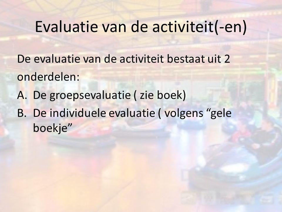 Evaluatie van de activiteit(-en) De evaluatie van de activiteit bestaat uit 2 onderdelen: A.De groepsevaluatie ( zie boek) B.De individuele evaluatie