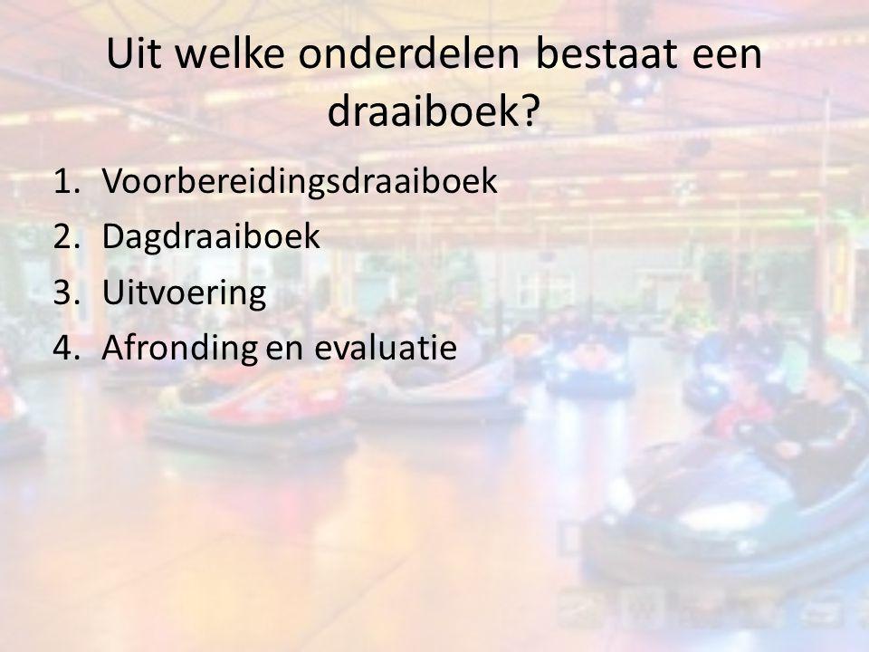 Uit welke onderdelen bestaat een draaiboek? 1.Voorbereidingsdraaiboek 2.Dagdraaiboek 3.Uitvoering 4.Afronding en evaluatie