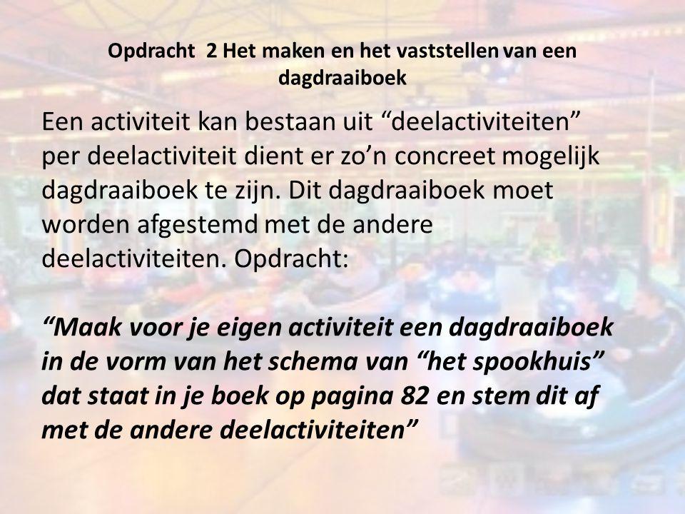 """Opdracht 2 Het maken en het vaststellen van een dagdraaiboek Een activiteit kan bestaan uit """"deelactiviteiten"""" per deelactiviteit dient er zo'n concre"""
