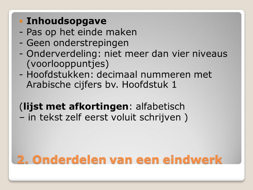 2. Onderdelen van een eindwerk Inhoudsopgave - Pas op het einde maken - Geen onderstrepingen - Onderverdeling: niet meer dan vier niveaus (voorlooppun