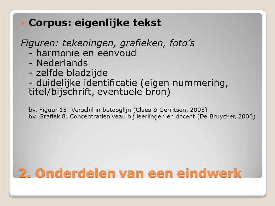 2. Onderdelen van een eindwerk Corpus: eigenlijke tekst Figuren: tekeningen, grafieken, foto's - harmonie en eenvoud - Nederlands - zelfde bladzijde -