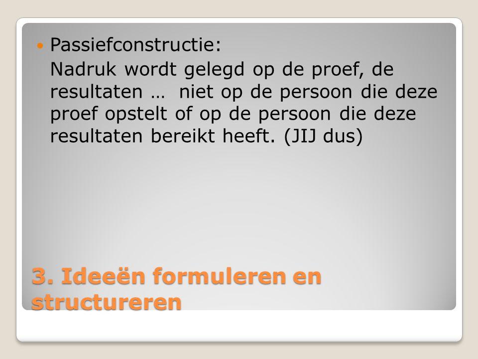 3. Ideeën formuleren en structureren Passiefconstructie: Nadruk wordt gelegd op de proef, de resultaten … niet op de persoon die deze proef opstelt of