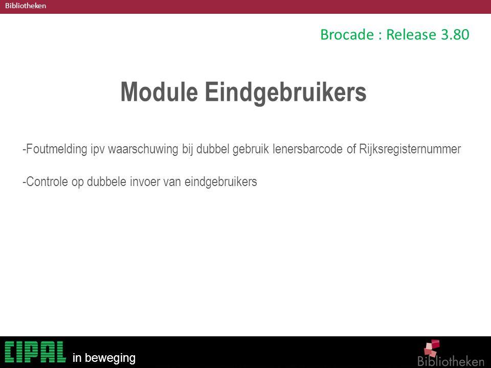 Bibliotheken in beweging Brocade : Release 3.80 Module Eindgebruikers -Foutmelding ipv waarschuwing bij dubbel gebruik lenersbarcode of Rijksregisternummer -Controle op dubbele invoer van eindgebruikers