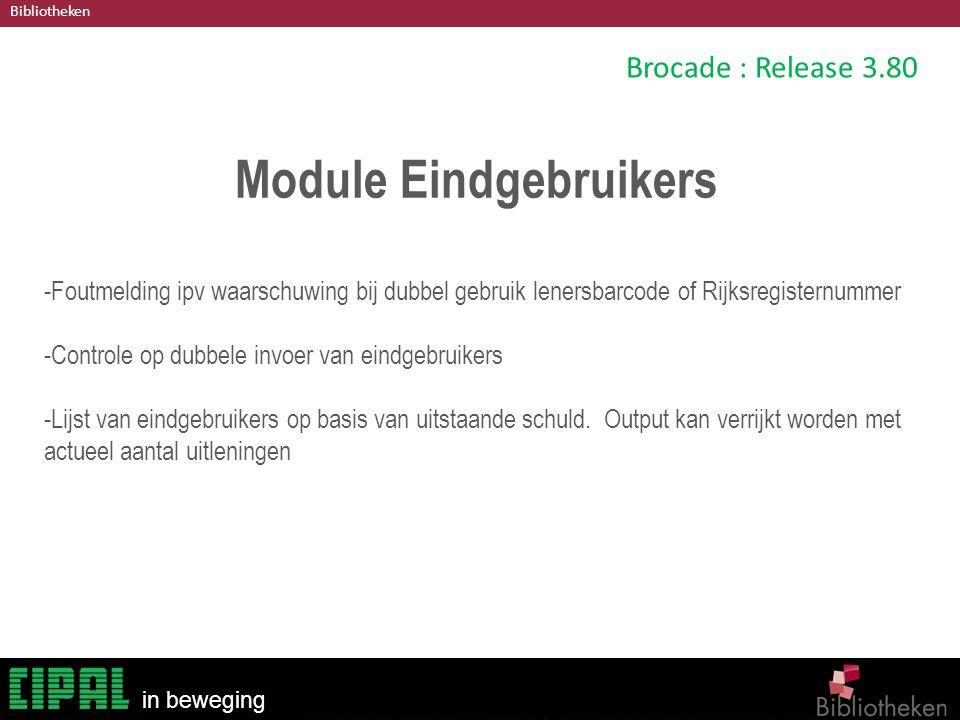 Bibliotheken in beweging Brocade : Release 3.80 Module Eindgebruikers -Foutmelding ipv waarschuwing bij dubbel gebruik lenersbarcode of Rijksregisternummer -Controle op dubbele invoer van eindgebruikers -Lijst van eindgebruikers op basis van uitstaande schuld.