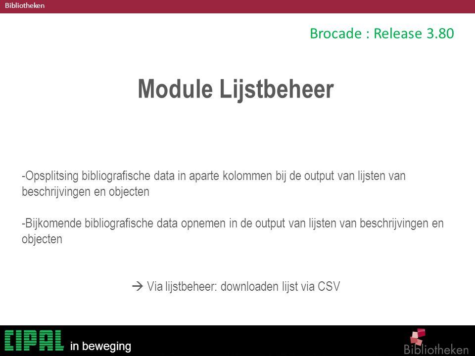 Bibliotheken in beweging Brocade : Release 3.80 Module Lijstbeheer -Opsplitsing bibliografische data in aparte kolommen bij de output van lijsten van beschrijvingen en objecten -Bijkomende bibliografische data opnemen in de output van lijsten van beschrijvingen en objecten  Via lijstbeheer: downloaden lijst via CSV