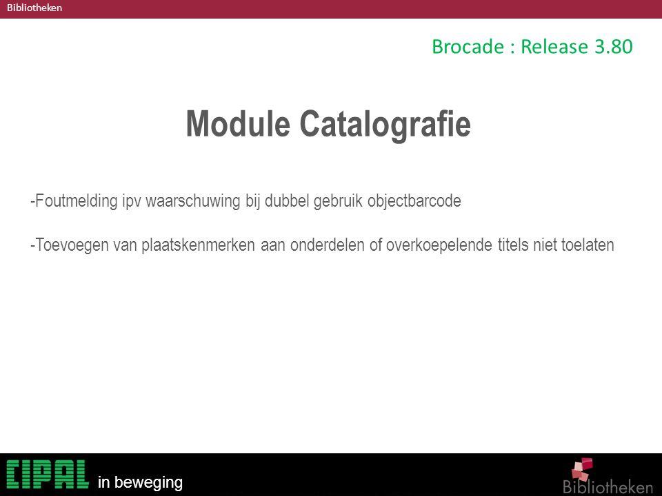 Bibliotheken in beweging Brocade : Release 3.80 Module Catalografie -Foutmelding ipv waarschuwing bij dubbel gebruik objectbarcode -Toevoegen van plaatskenmerken aan onderdelen of overkoepelende titels niet toelaten