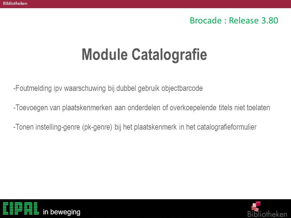 Bibliotheken in beweging Brocade : Release 3.80 Module Catalografie -Foutmelding ipv waarschuwing bij dubbel gebruik objectbarcode -Toevoegen van plaatskenmerken aan onderdelen of overkoepelende titels niet toelaten -Tonen instelling-genre (pk-genre) bij het plaatskenmerk in het catalografieformulier