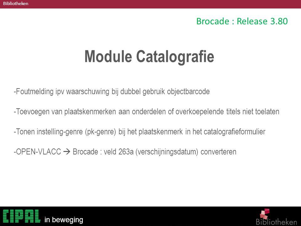 Bibliotheken in beweging Brocade : Release 3.80 Module Catalografie -Foutmelding ipv waarschuwing bij dubbel gebruik objectbarcode -Toevoegen van plaatskenmerken aan onderdelen of overkoepelende titels niet toelaten -Tonen instelling-genre (pk-genre) bij het plaatskenmerk in het catalografieformulier -OPEN-VLACC  Brocade : veld 263a (verschijningsdatum) converteren