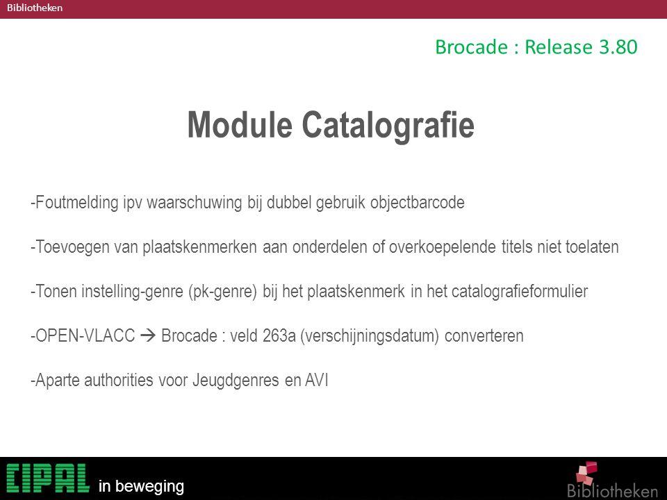 Bibliotheken in beweging Brocade : Release 3.80 Module Catalografie -Foutmelding ipv waarschuwing bij dubbel gebruik objectbarcode -Toevoegen van plaatskenmerken aan onderdelen of overkoepelende titels niet toelaten -Tonen instelling-genre (pk-genre) bij het plaatskenmerk in het catalografieformulier -OPEN-VLACC  Brocade : veld 263a (verschijningsdatum) converteren -Aparte authorities voor Jeugdgenres en AVI