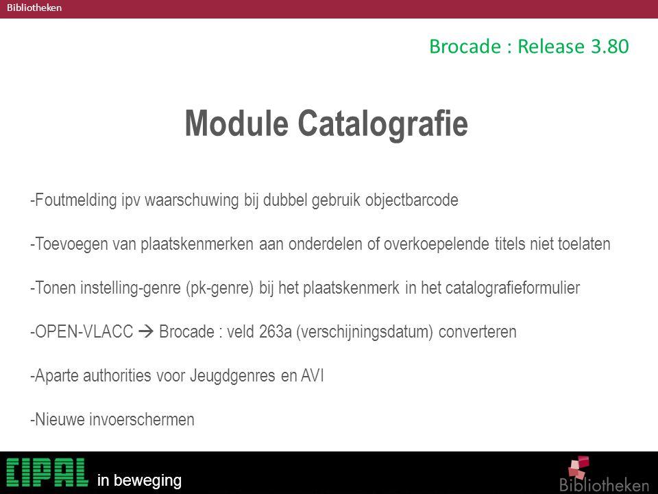 Bibliotheken in beweging Brocade : Release 3.80 Module Catalografie -Foutmelding ipv waarschuwing bij dubbel gebruik objectbarcode -Toevoegen van plaatskenmerken aan onderdelen of overkoepelende titels niet toelaten -Tonen instelling-genre (pk-genre) bij het plaatskenmerk in het catalografieformulier -OPEN-VLACC  Brocade : veld 263a (verschijningsdatum) converteren -Aparte authorities voor Jeugdgenres en AVI -Nieuwe invoerschermen