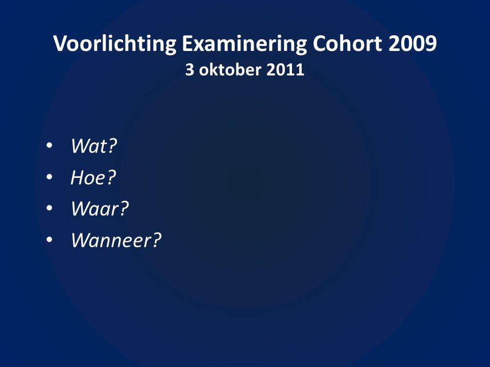 Voorlichting Examinering Cohort 2009 3 oktober 2011 Wat Hoe Waar Wanneer