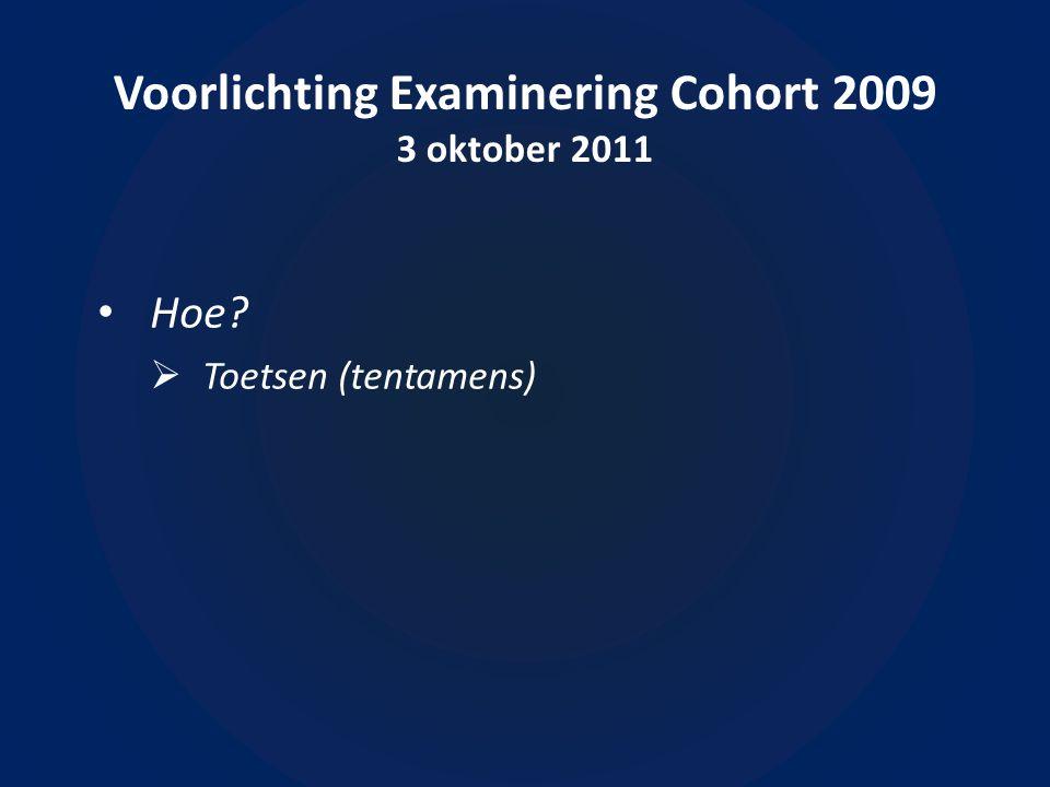 Voorlichting Examinering Cohort 2009 3 oktober 2011 Hoe  Toetsen (tentamens)