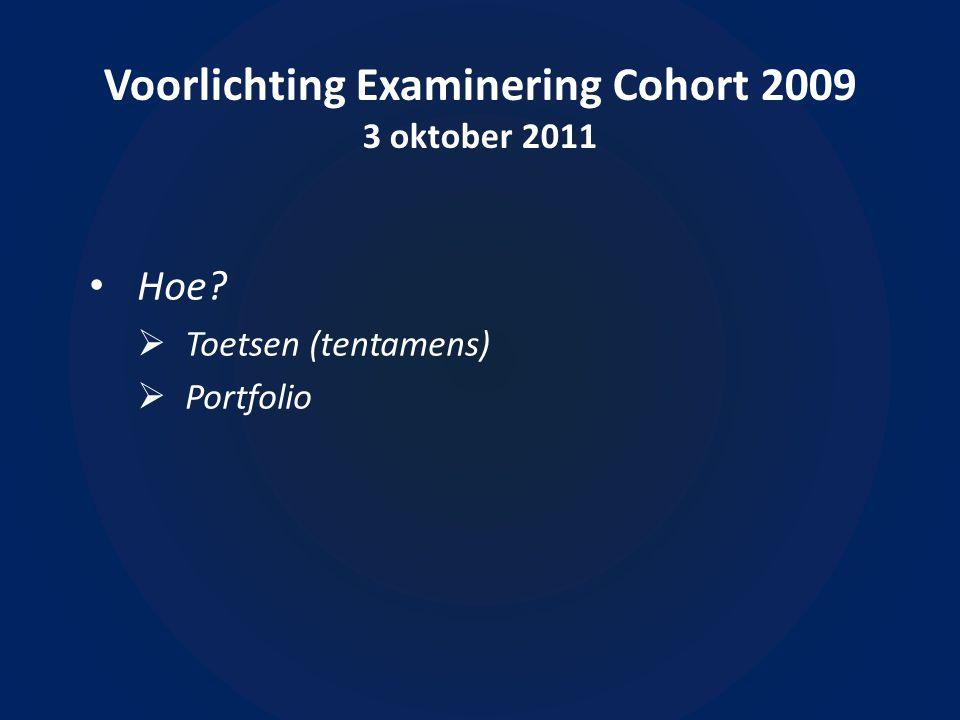 Voorlichting Examinering Cohort 2009 3 oktober 2011 Hoe  Toetsen (tentamens)  Portfolio