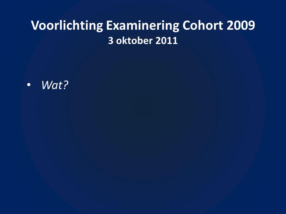 Voorlichting Examinering Cohort 2009 3 oktober 2011 Wat