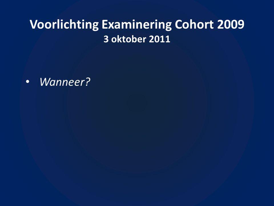 Voorlichting Examinering Cohort 2009 3 oktober 2011 Wanneer