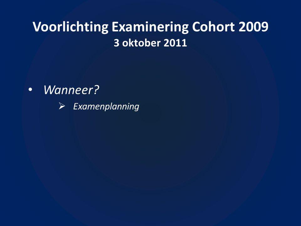 Voorlichting Examinering Cohort 2009 3 oktober 2011 Wanneer  Examenplanning