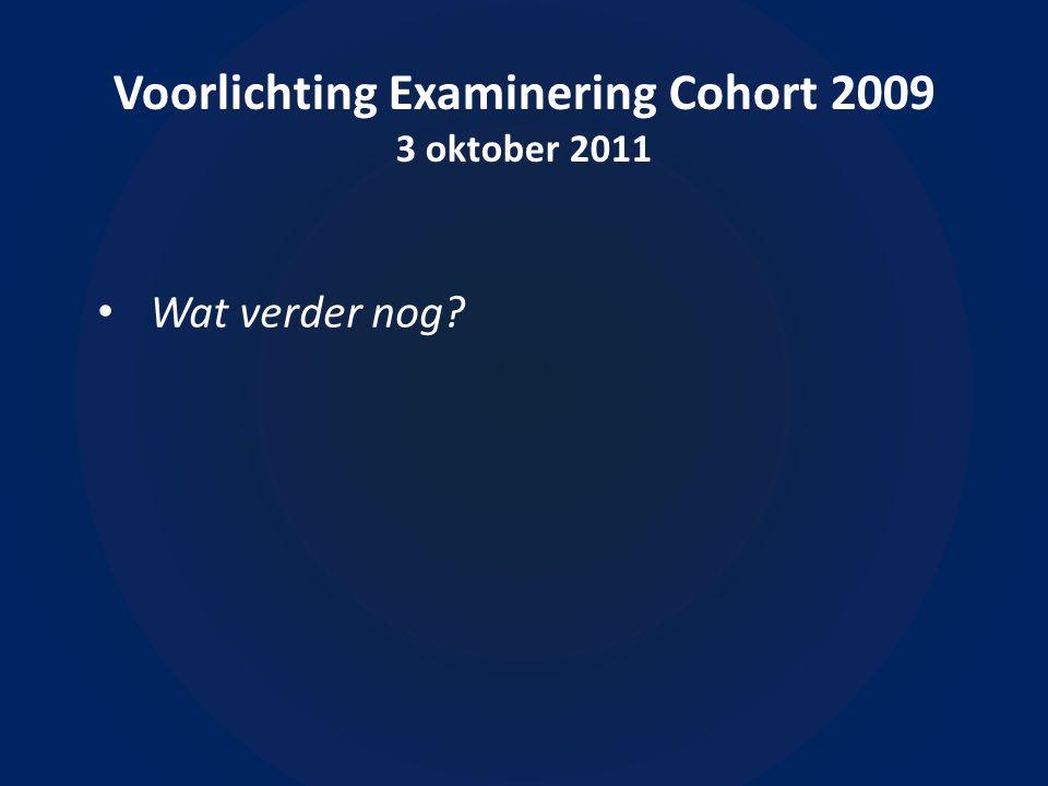 Voorlichting Examinering Cohort 2009 3 oktober 2011 Wat verder nog