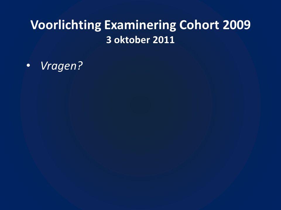 Voorlichting Examinering Cohort 2009 3 oktober 2011 Vragen
