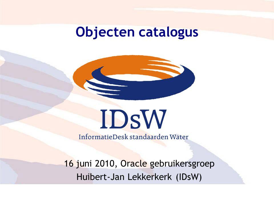 Adviesraad – eenduidige parameters 1 Objecten catalogus 16 juni 2010, Oracle gebruikersgroep Huibert-Jan Lekkerkerk (IDsW)