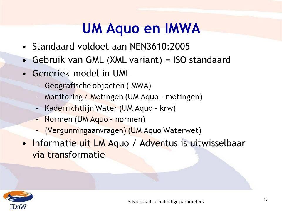 Adviesraad – eenduidige parameters 10 UM Aquo en IMWA Standaard voldoet aan NEN3610:2005 Gebruik van GML (XML variant) = ISO standaard Generiek model in UML –Geografische objecten (IMWA) –Monitoring / Metingen (UM Aquo – metingen) –Kaderrichtlijn Water (UM Aquo – krw) –Normen (UM Aquo – normen) –(Vergunningaanvragen) (UM Aquo Waterwet) Informatie uit LM Aquo / Adventus is uitwisselbaar via transformatie