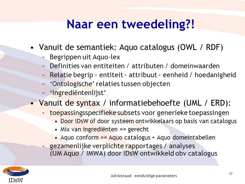 Adviesraad – eenduidige parameters 17 Naar een tweedeling?! Vanuit de semantiek: Aquo catalogus (OWL / RDF) –Begrippen uit Aquo-lex –Definities van en